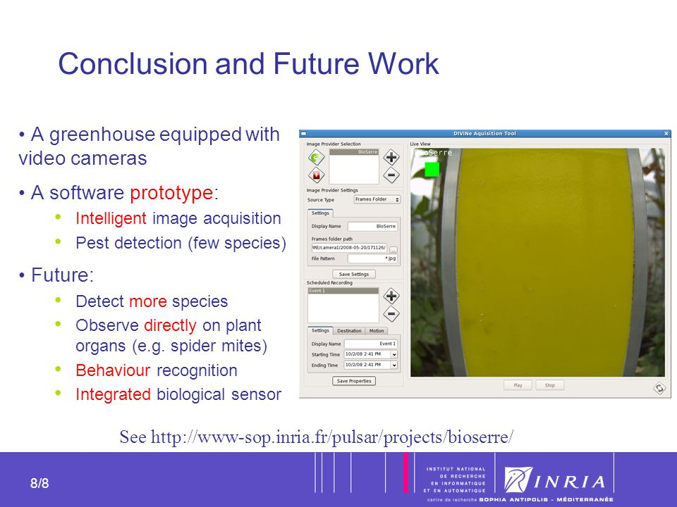 8 8/8 Conclusion and Future Work A greenhouse equipped with video cameras A software prototype: Intelligent image acquisition Pest detection (few spec