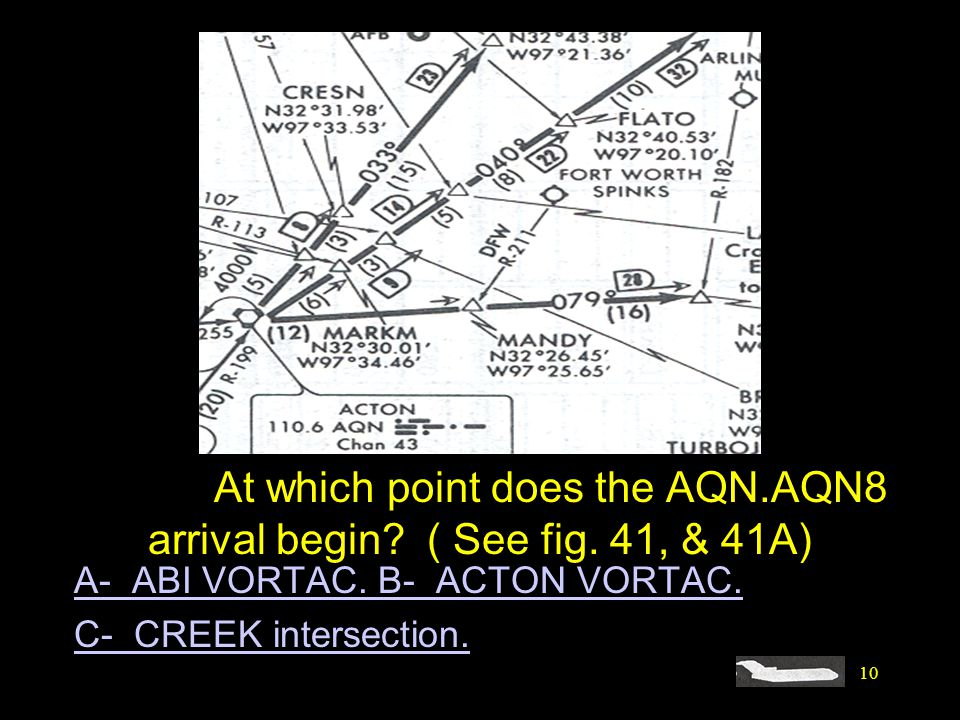 10 #4292. At which point does the AQN.AQN8 arrival begin? ( See fig. 41, & 41A) A- ABI VORTAC. B- ACTON VORTAC. C- CREEK intersection.