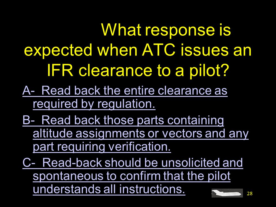 28 #4395. What response is expected when ATC issues an IFR clearance to a pilot? A- Read back the entire clearance as required by regulation. B- Read