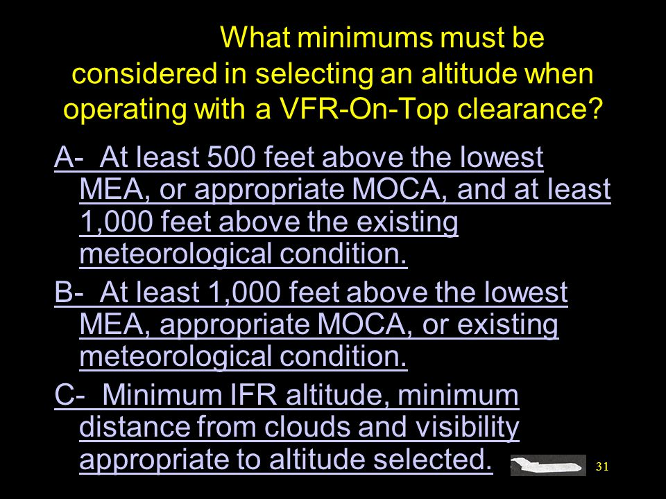 31 #4457. What minimums must be considered in selecting an altitude when operating with a VFR-On-Top clearance? A- At least 500 feet above the lowest