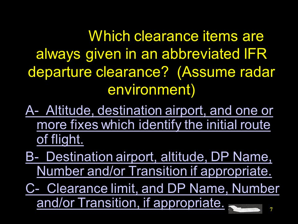 7 #4396. Which clearance items are always given in an abbreviated IFR departure clearance? (Assume radar environment) A- Altitude, destination airport