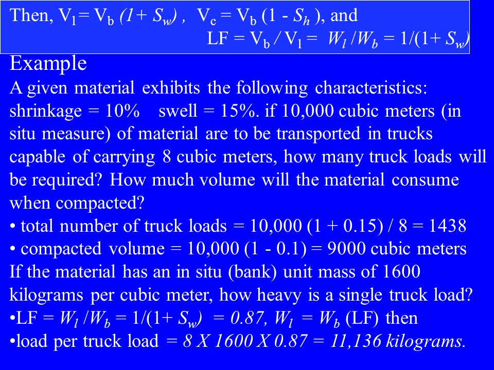 Common Formulation W b = W l ( 1 + S w ) W b = W c ( 1- S h ) S w = (W b / W l ) – 1 = (V l / V b ) -1 S h = 1- (W b / W c ) {relationship between bank and compacted} Swell Factor = Load Factor (LF) = W l /W b = 1/ (1+ S w ) = V b / V l or V l = V b (1+ S w ) Multiply the bank weight by the load factor to get loose wt.