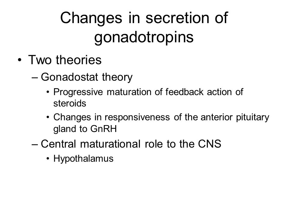 Changes in secretion of gonadotropins Two theories –Gonadostat theory Progressive maturation of feedback action of steroids Changes in responsiveness