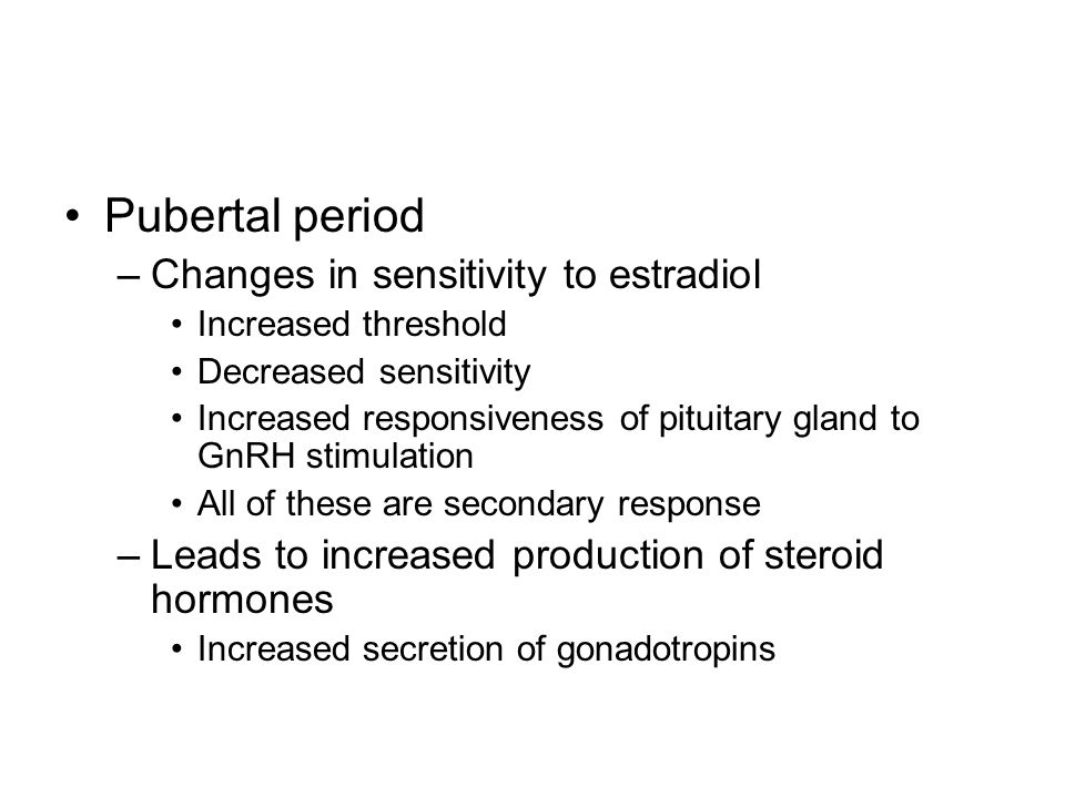 Pubertal period –Changes in sensitivity to estradiol Increased threshold Decreased sensitivity Increased responsiveness of pituitary gland to GnRH sti