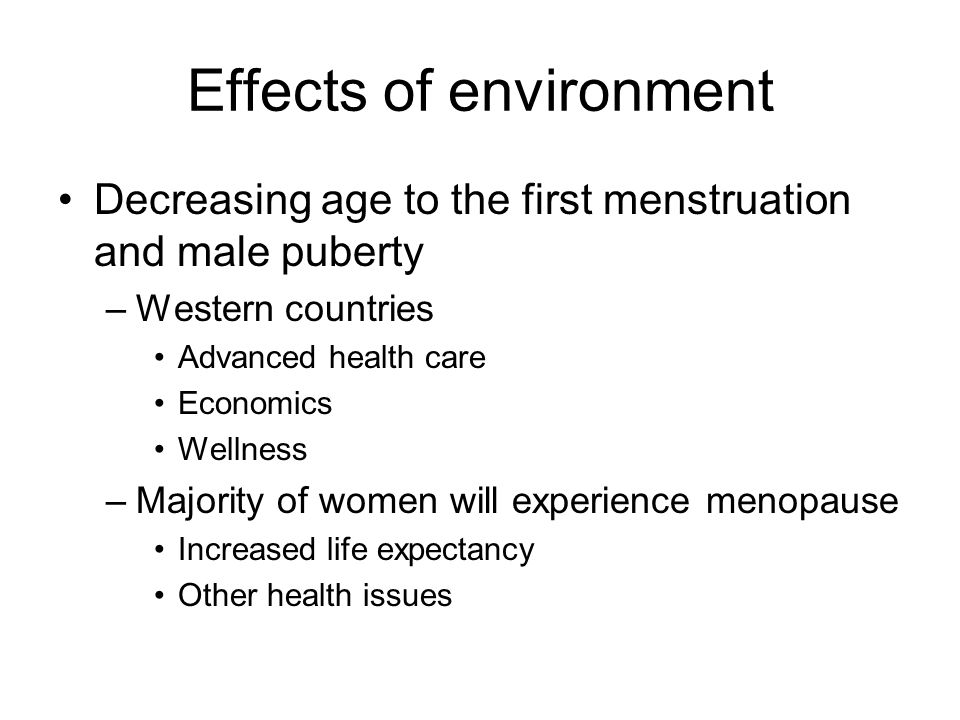 Effects of environment Decreasing age to the first menstruation and male puberty –Western countries Advanced health care Economics Wellness –Majority