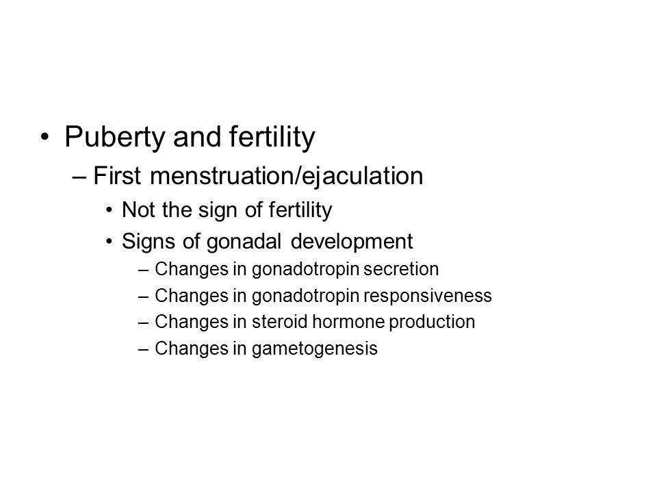 Puberty and fertility –First menstruation/ejaculation Not the sign of fertility Signs of gonadal development –Changes in gonadotropin secretion –Chang