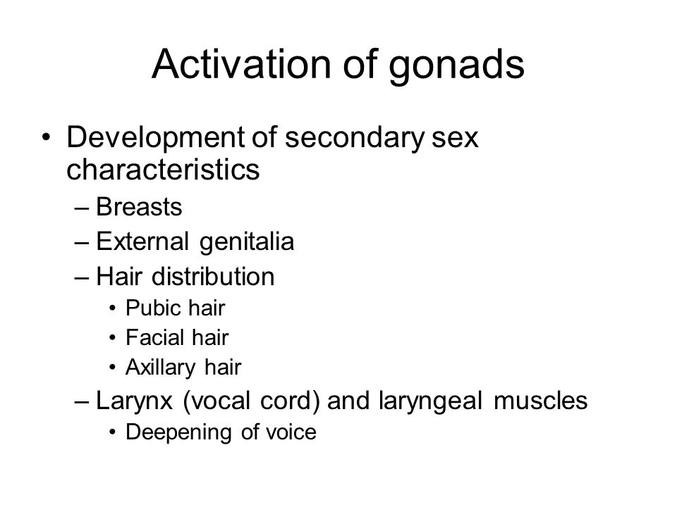 Activation of gonads Development of secondary sex characteristics –Breasts –External genitalia –Hair distribution Pubic hair Facial hair Axillary hair