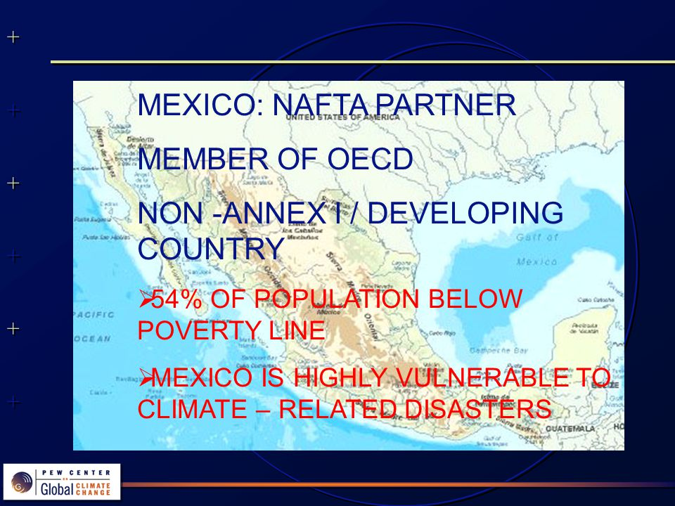 MEXICO: NAFTA PARTNER MEMBER OF OECD NON -ANNEX I / DEVELOPING COUNTRY  54% OF POPULATION BELOW POVERTY LINE  MEXICO IS HIGHLY VULNERABLE TO CLIMATE – RELATED DISASTERS