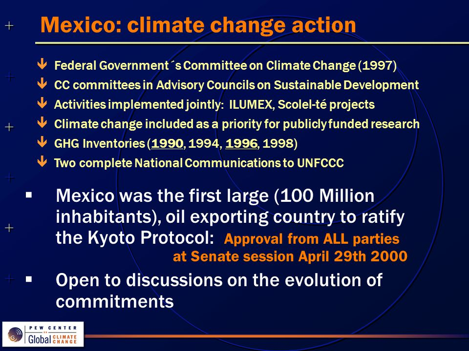 Mexico: climate change action  Mexico was the first large (100 Million inhabitants), oil exporting country to ratify the Kyoto Protocol: Approval from ALL parties at Senate session April 29th 2000  Open to discussions on the evolution of commitments  Federal Government´s Committee on Climate Change (1997)  CC committees in Advisory Councils on Sustainable Development  Activities implemented jointly: ILUMEX, Scolel-té projects  Climate change included as a priority for publicly funded research 1996  GHG Inventories (1990, 1994, 1996, 1998)  Two complete National Communications to UNFCCC