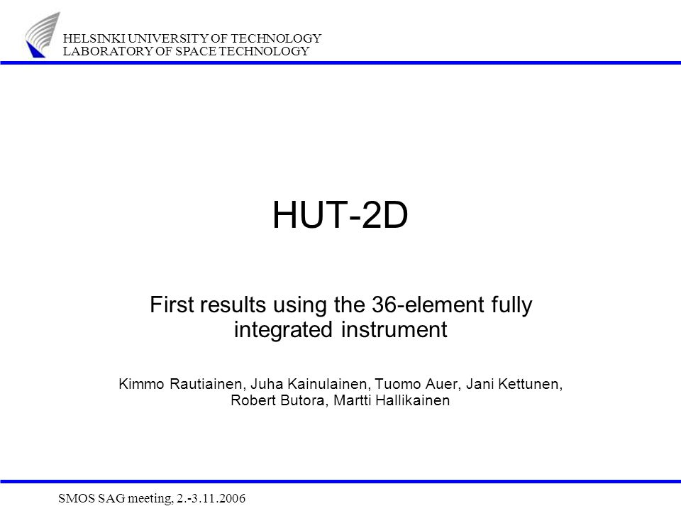 HELSINKI UNIVERSITY OF TECHNOLOGY LABORATORY OF SPACE TECHNOLOGY SMOS SAG meeting, 2.-3.11.2006 HUT-2D First results using the 36-element fully integr