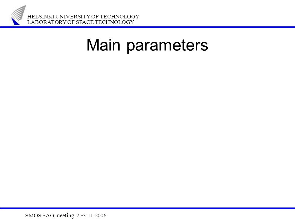 HELSINKI UNIVERSITY OF TECHNOLOGY LABORATORY OF SPACE TECHNOLOGY SMOS SAG meeting, 2.-3.11.2006 Main parameters
