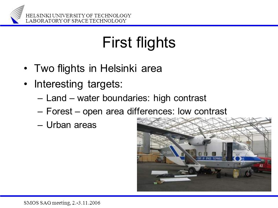 HELSINKI UNIVERSITY OF TECHNOLOGY LABORATORY OF SPACE TECHNOLOGY SMOS SAG meeting, 2.-3.11.2006 First flights Two flights in Helsinki area Interesting