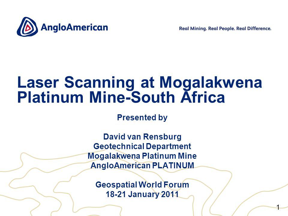 1 Laser Scanning at Mogalakwena Platinum Mine-South Africa Presented by David van Rensburg Geotechnical Department Mogalakwena Platinum Mine AngloAmerican PLATINUM Geospatial World Forum 18-21 January 2011