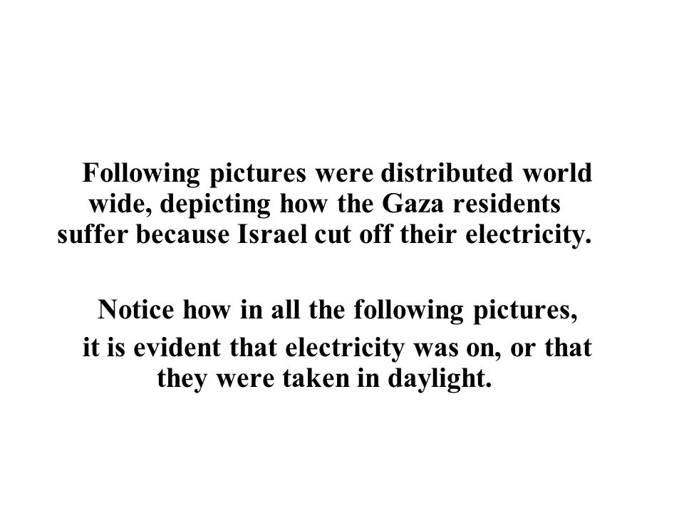 Following pictures were distributed world wide, depicting how the Gaza residents suffer because Israel cut off their electricity. Notice how in all th