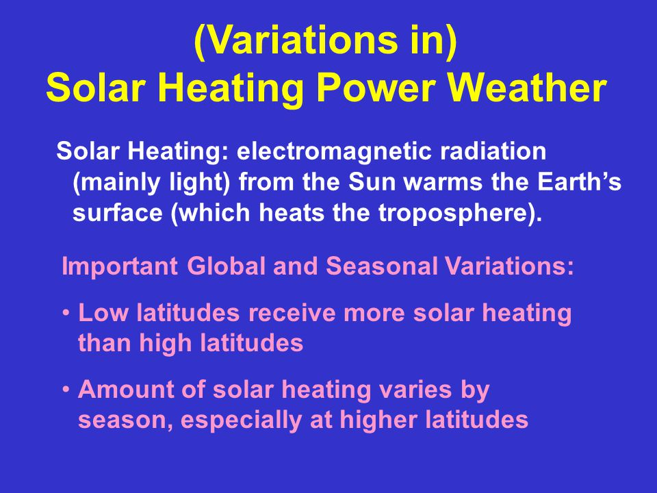 (Variations in) Solar Heating Power Weather Important Global and Seasonal Variations: Low latitudes receive more solar heating than high latitudes Amo