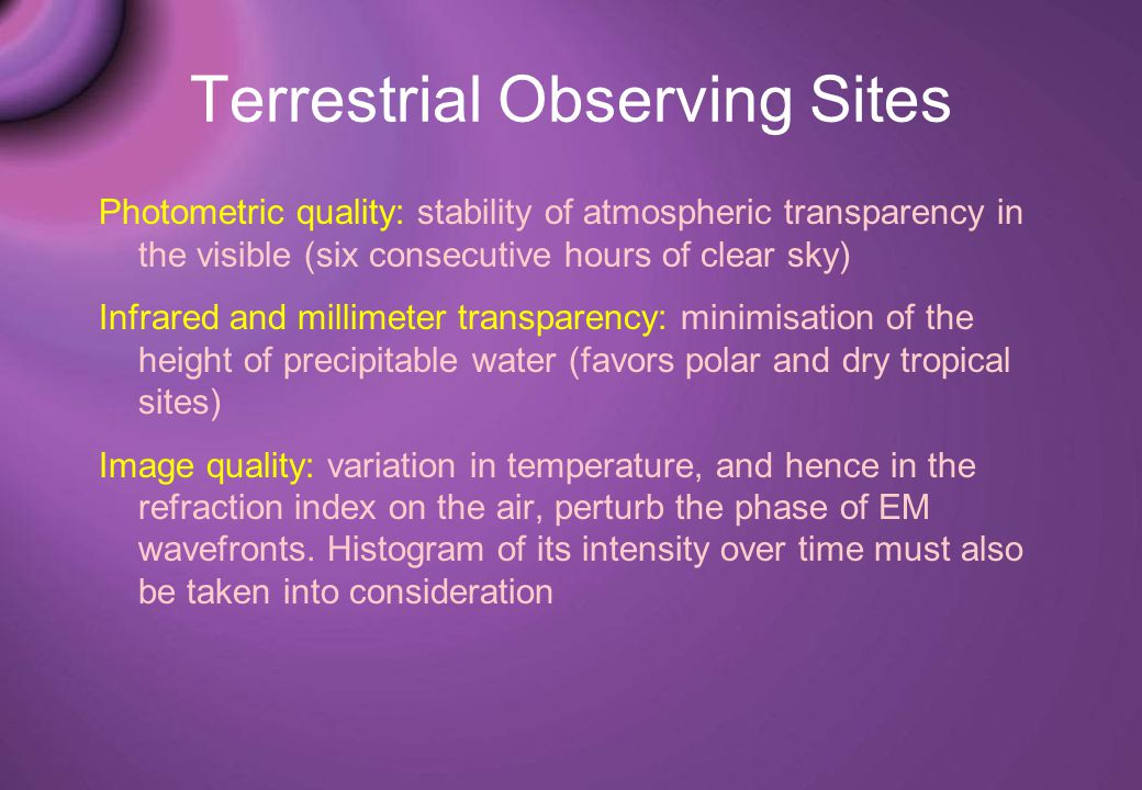 Terrestrial Observing Sites Photometric quality: stability of atmospheric transparency in the visible (six consecutive hours of clear sky) Infrared and millimeter transparency: minimisation of the height of precipitable water (favors polar and dry tropical sites) Image quality: variation in temperature, and hence in the refraction index on the air, perturb the phase of EM wavefronts.