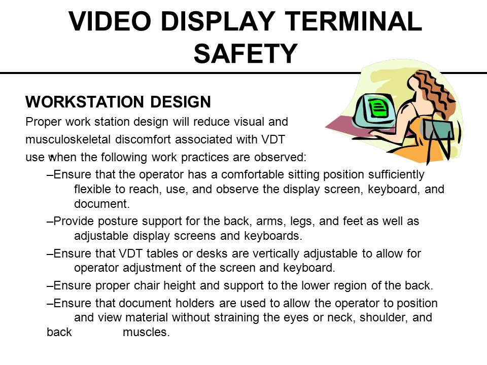 VIDEO DISPLAY TERMINAL SAFETY WORKSTATION DESIGN Proper work station design will reduce visual and musculoskeletal discomfort associated with VDT use
