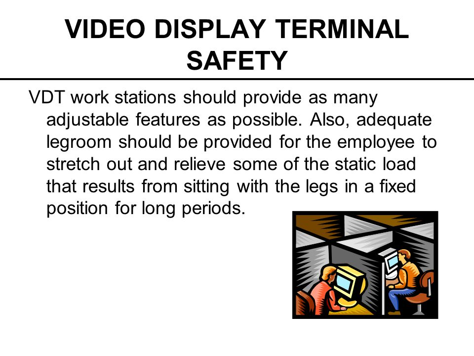 VIDEO DISPLAY TERMINAL SAFETY VDT work stations should provide as many adjustable features as possible. Also, adequate legroom should be provided for