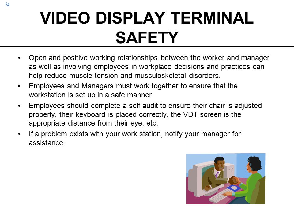 VIDEO DISPLAY TERMINAL SAFETY Open and positive working relationships between the worker and manager as well as involving employees in workplace decis