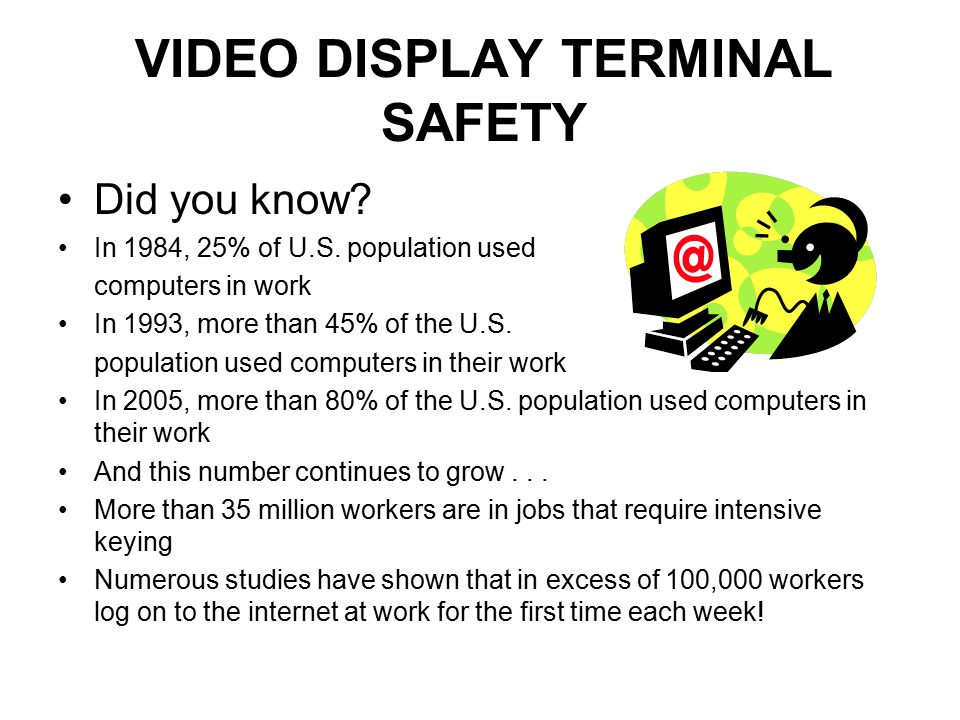 VIDEO DISPLAY TERMINAL SAFETY Did you know? In 1984, 25% of U.S. population used computers in work In 1993, more than 45% of the U.S. population used