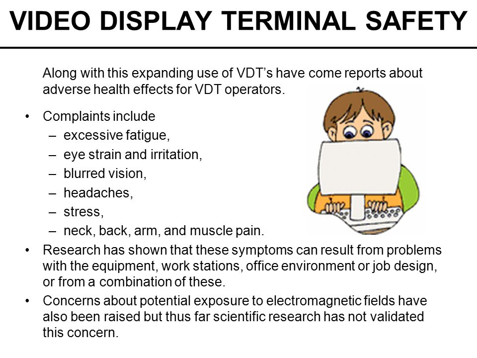 VIDEO DISPLAY TERMINAL SAFETY Along with this expanding use of VDT's have come reports about adverse health effects for VDT operators.