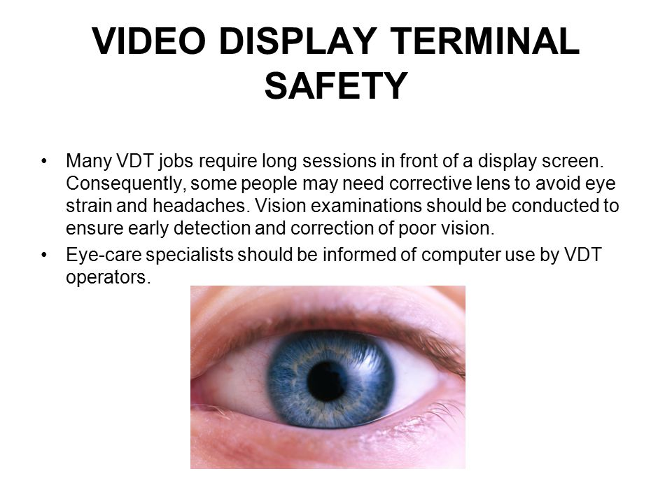 VIDEO DISPLAY TERMINAL SAFETY Many VDT jobs require long sessions in front of a display screen. Consequently, some people may need corrective lens to