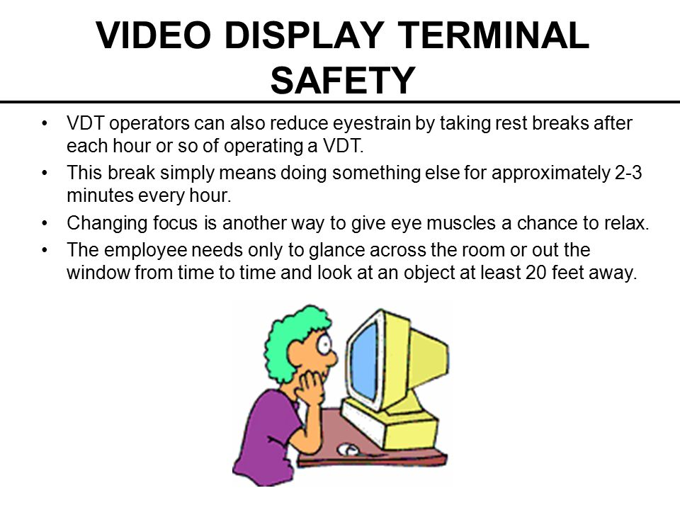 VIDEO DISPLAY TERMINAL SAFETY VDT operators can also reduce eyestrain by taking rest breaks after each hour or so of operating a VDT. This break simpl