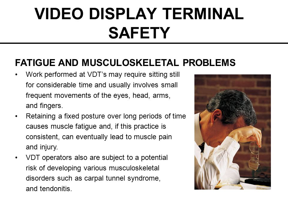 VIDEO DISPLAY TERMINAL SAFETY FATIGUE AND MUSCULOSKELETAL PROBLEMS Work performed at VDT's may require sitting still for considerable time and usually involves small frequent movements of the eyes, head, arms, and fingers.