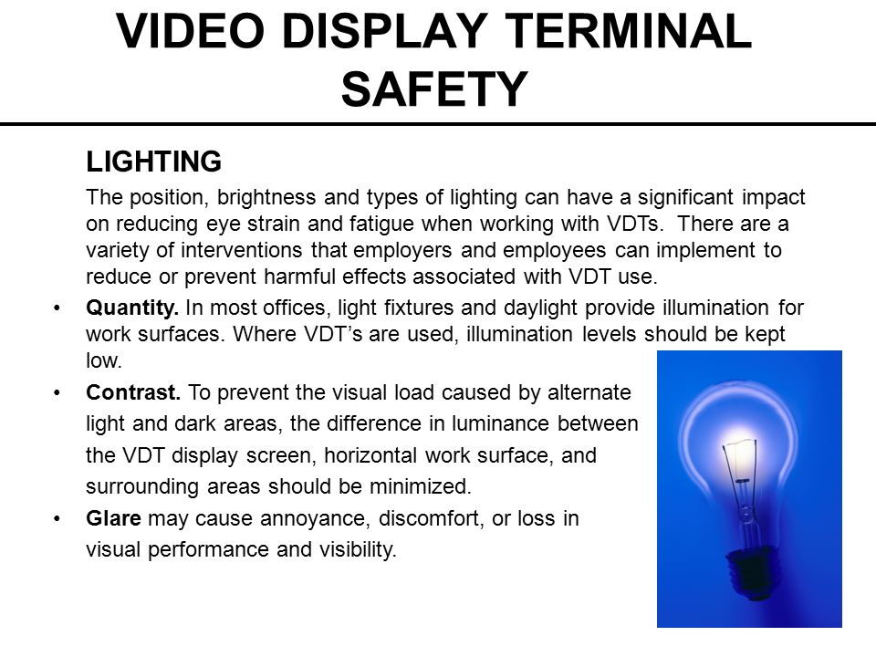 VIDEO DISPLAY TERMINAL SAFETY LIGHTING The position, brightness and types of lighting can have a significant impact on reducing eye strain and fatigue