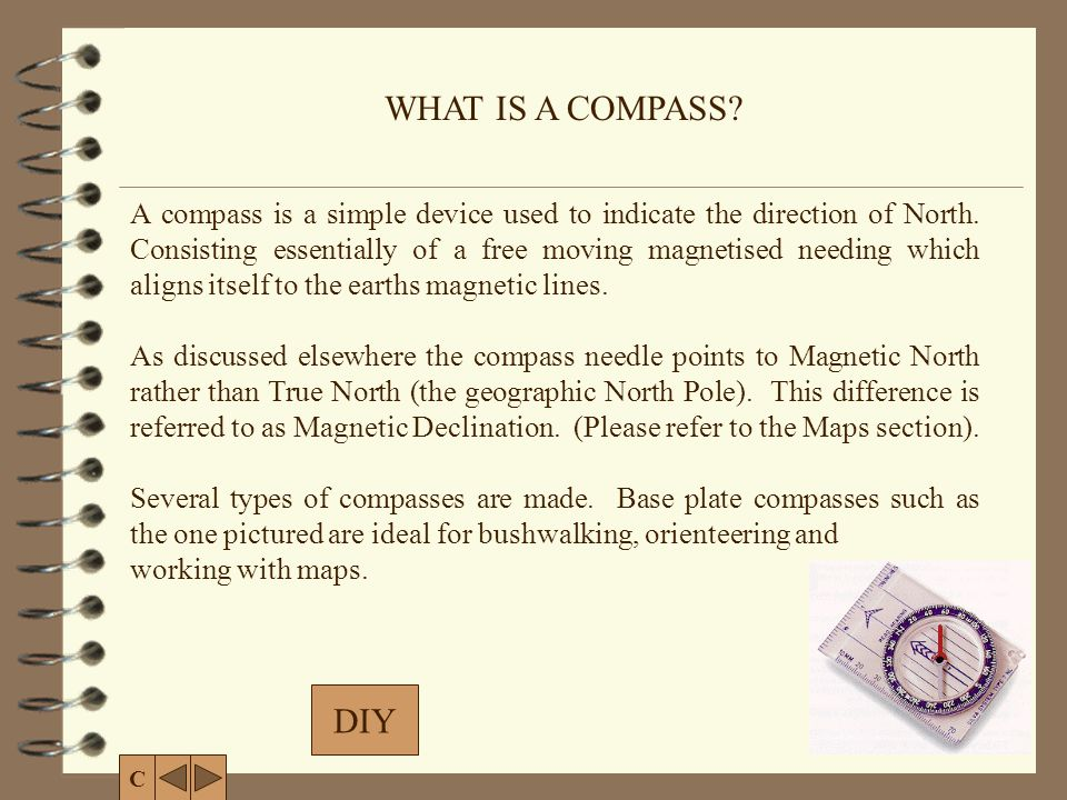 DIY WHAT IS A COMPASS? C A compass is a simple device used to indicate the direction of North. Consisting essentially of a free moving magnetised need