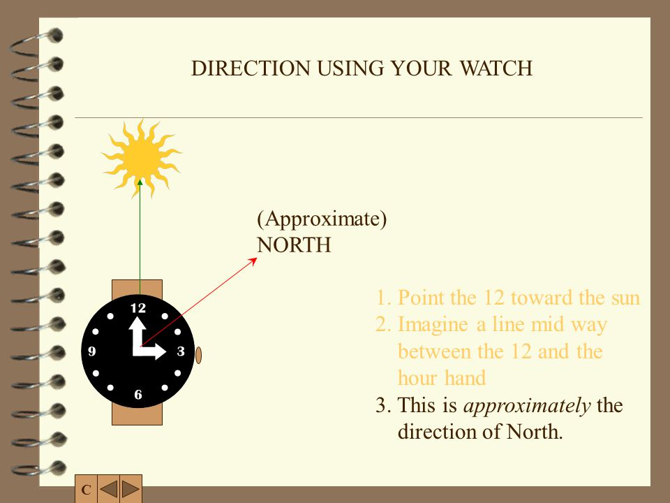 DIRECTION USING YOUR WATCH (Approximate) NORTH 1. Point the 12 toward the sun 2. Imagine a line mid way between the 12 and the hour hand 3. This is ap