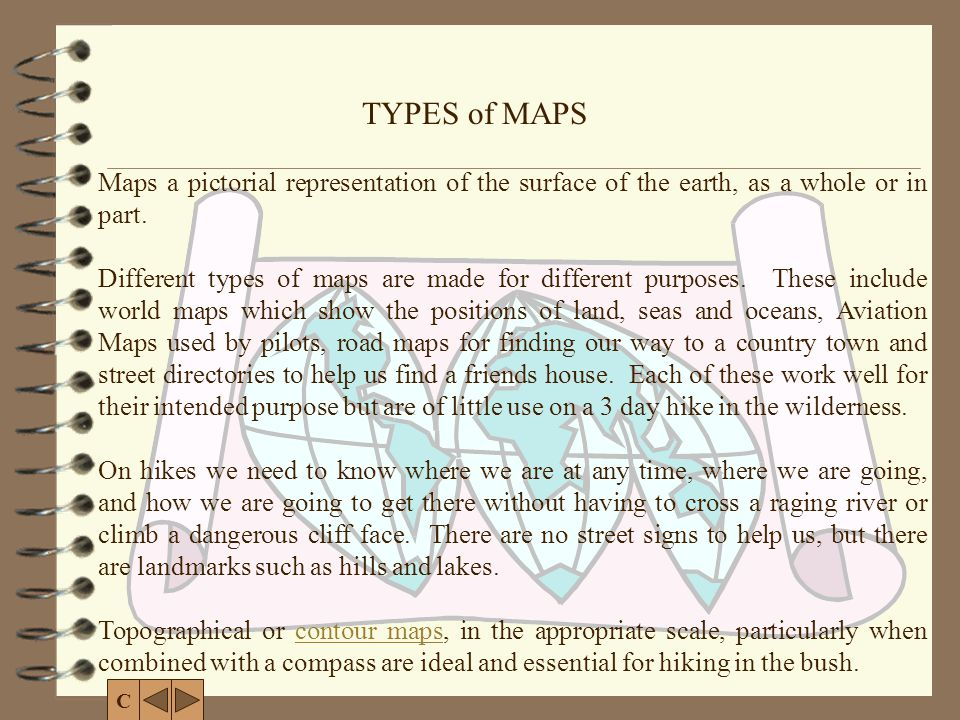 Maps a pictorial representation of the surface of the earth, as a whole or in part. Different types of maps are made for different purposes. These inc