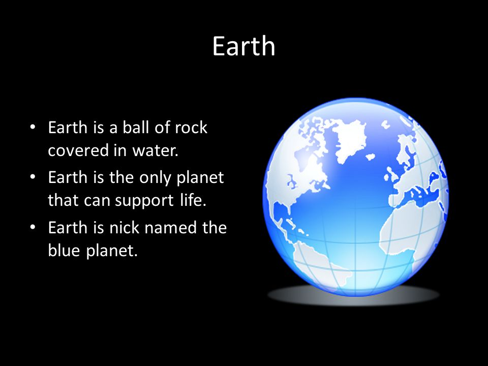 Earth Earth is a ball of rock covered in water.Earth is the only planet that can support life.