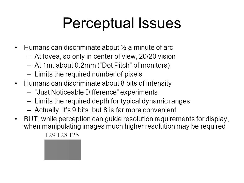 Perceptual Issues Humans can discriminate about ½ a minute of arc –At fovea, so only in center of view, 20/20 vision –At 1m, about 0.2mm ( Dot Pitch of monitors) –Limits the required number of pixels Humans can discriminate about 8 bits of intensity – Just Noticeable Difference experiments –Limits the required depth for typical dynamic ranges –Actually, it's 9 bits, but 8 is far more convenient BUT, while perception can guide resolution requirements for display, when manipulating images much higher resolution may be required 129 128 125