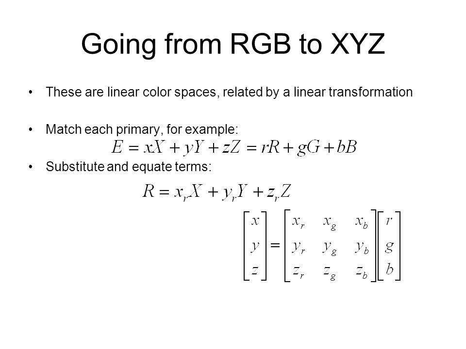 Going from RGB to XYZ These are linear color spaces, related by a linear transformation Match each primary, for example: Substitute and equate terms: