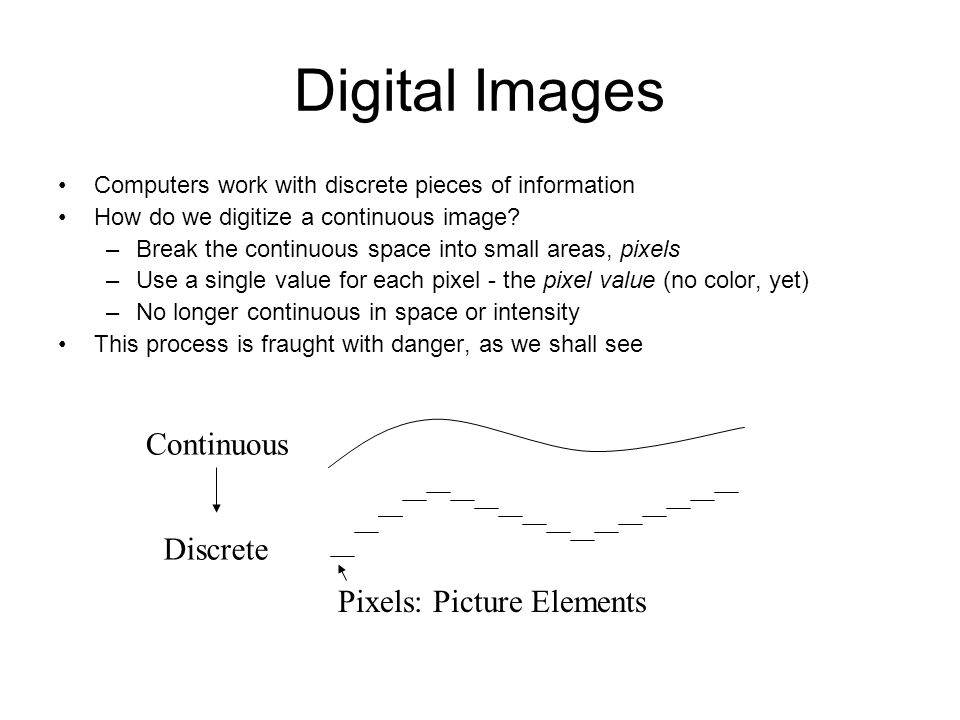 Digital Images Computers work with discrete pieces of information How do we digitize a continuous image.