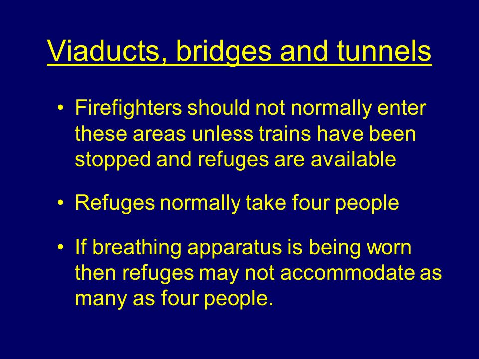 Viaducts, bridges and tunnels Firefighters should not normally enter these areas unless trains have been stopped and refuges are available Refuges normally take four people If breathing apparatus is being worn then refuges may not accommodate as many as four people.