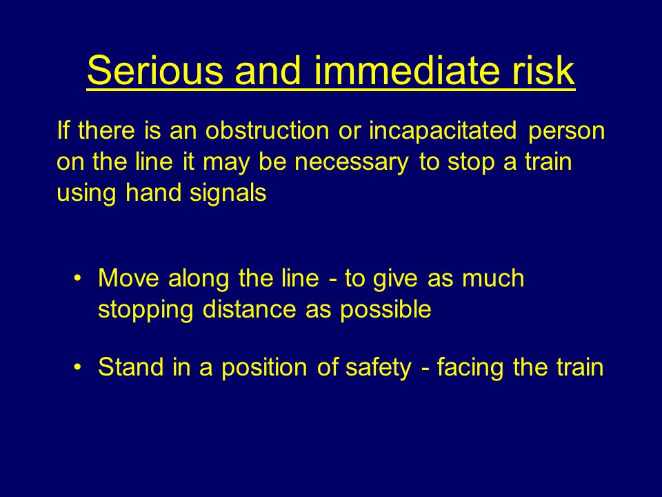 Serious and immediate risk Move along the line - to give as much stopping distance as possible Stand in a position of safety - facing the train If there is an obstruction or incapacitated person on the line it may be necessary to stop a train using hand signals