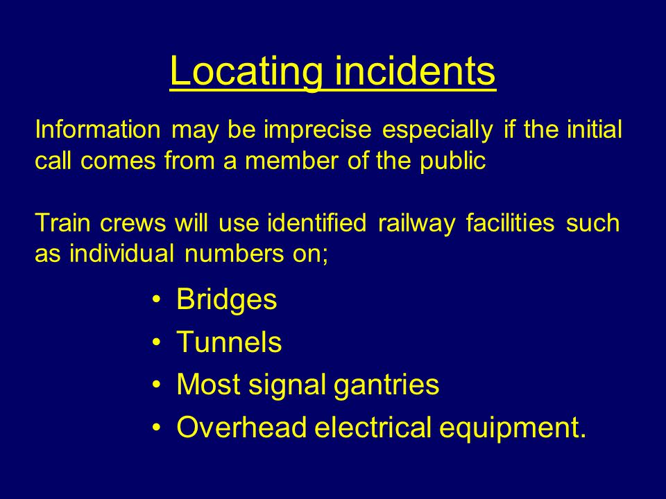 Locating incidents Information may be imprecise especially if the initial call comes from a member of the public Train crews will use identified railway facilities such as individual numbers on; Bridges Tunnels Most signal gantries Overhead electrical equipment.