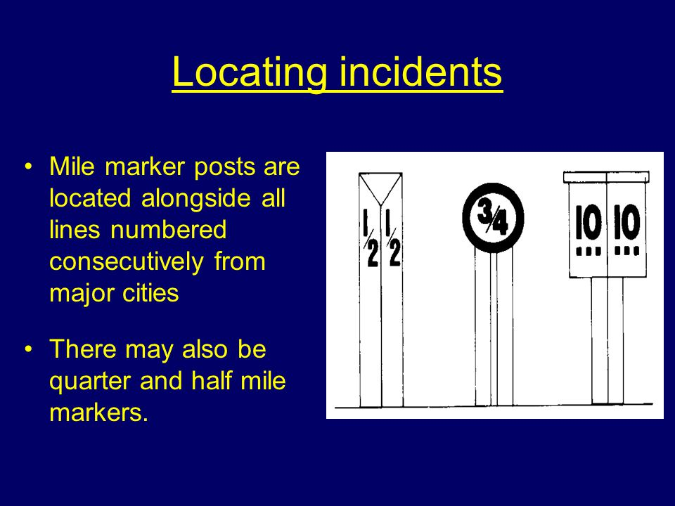Locating incidents Mile marker posts are located alongside all lines numbered consecutively from major cities There may also be quarter and half mile markers.