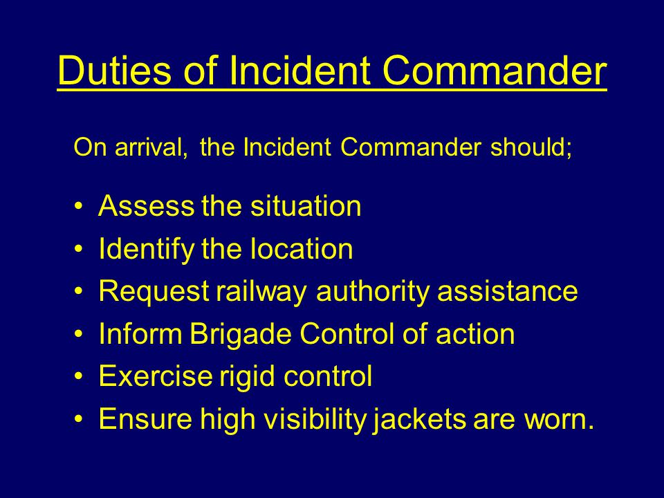 Duties of Incident Commander On arrival, the Incident Commander should; Assess the situation Identify the location Request railway authority assistance Inform Brigade Control of action Exercise rigid control Ensure high visibility jackets are worn.