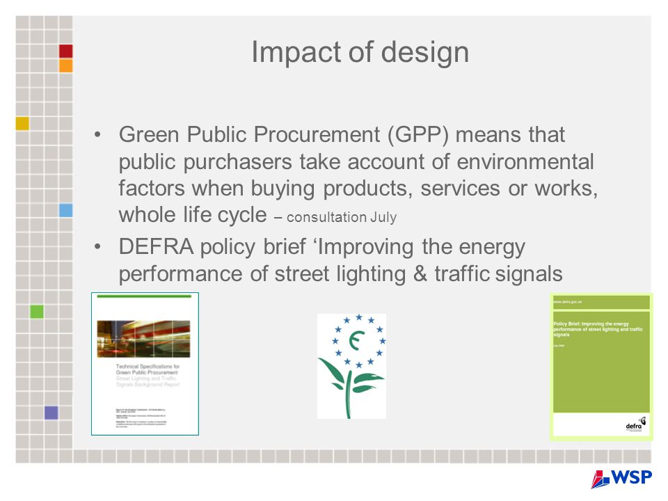 Impact of design Green Public Procurement (GPP) means that public purchasers take account of environmental factors when buying products, services or works, whole life cycle – consultation July DEFRA policy brief 'Improving the energy performance of street lighting & traffic signals