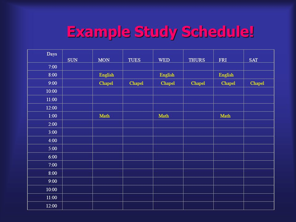 Example Study Schedule! Days SUN MON TUES WED THURS FRI SAT 7:00 8:00 English 9:00 Chapel 10:00 11:00 12:00 1:00 Math 2:00 3:00 4:00 5:00 6:00 7:00 8: