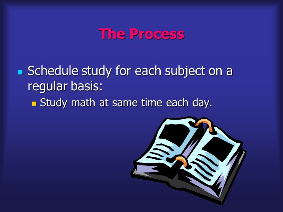 The Process Schedule study for each subject on a regular basis: Schedule study for each subject on a regular basis: Study math at same time each day.