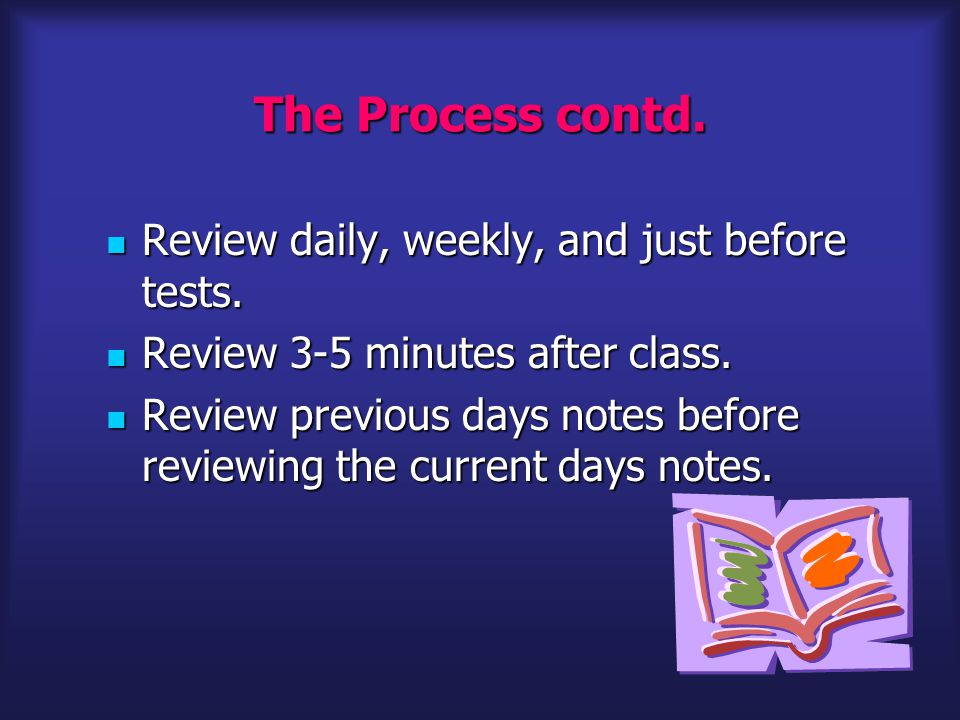 The Process contd.Review daily, weekly, and just before tests.