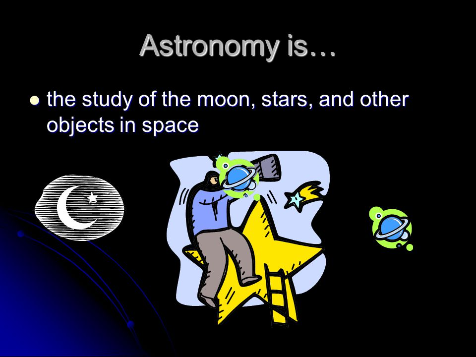 Astronomy is… the study of the moon, stars, and other objects in space the study of the moon, stars, and other objects in space