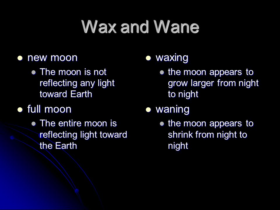Wax and Wane new moon new moon The moon is not reflecting any light toward Earth The moon is not reflecting any light toward Earth full moon full moon The entire moon is reflecting light toward the Earth The entire moon is reflecting light toward the Earth waxing waxing the moon appears to grow larger from night to night waning waning the moon appears to shrink from night to night