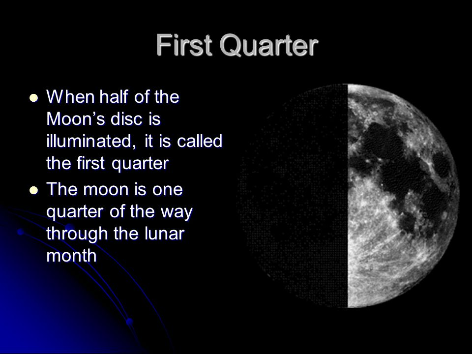First Quarter When half of the Moon's disc is illuminated, it is called the first quarter When half of the Moon's disc is illuminated, it is called the first quarter The moon is one quarter of the way through the lunar month The moon is one quarter of the way through the lunar month