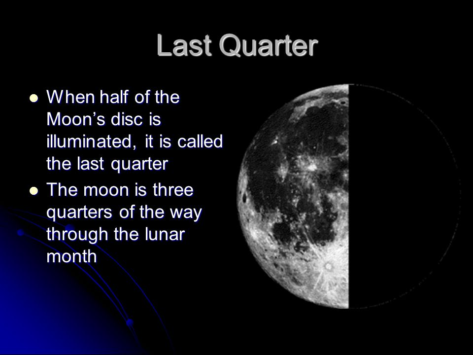 Last Quarter When half of the Moon's disc is illuminated, it is called the last quarter When half of the Moon's disc is illuminated, it is called the last quarter The moon is three quarters of the way through the lunar month The moon is three quarters of the way through the lunar month