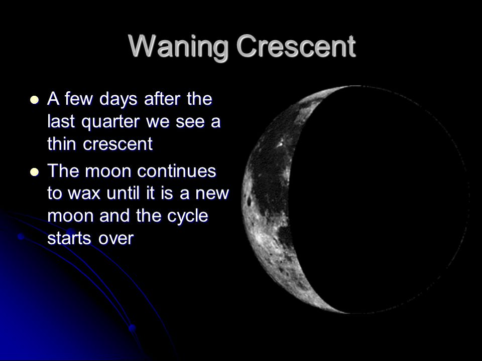 Waning Crescent A few days after the last quarter we see a thin crescent A few days after the last quarter we see a thin crescent The moon continues to wax until it is a new moon and the cycle starts over The moon continues to wax until it is a new moon and the cycle starts over